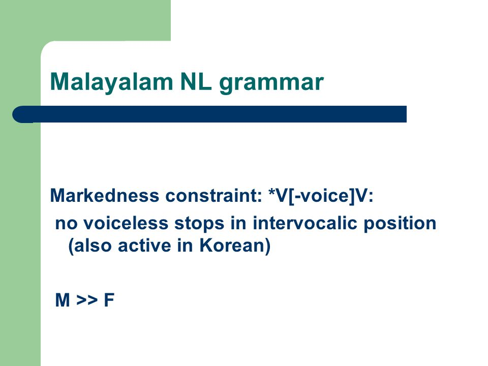 Malayalam NL grammar Markedness constraint: *V[-voice]V: no voiceless stops in intervocalic position (also active in Korean) M >> F
